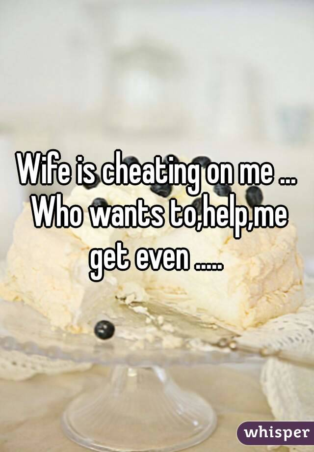 Wife is cheating on me ... Who wants to,help,me get even .....