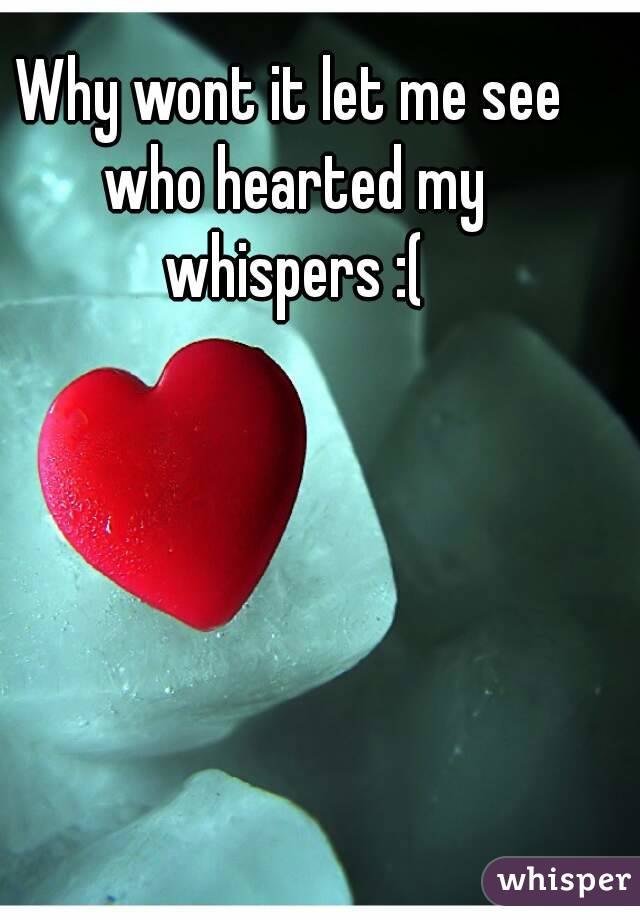 Why wont it let me see who hearted my whispers :(