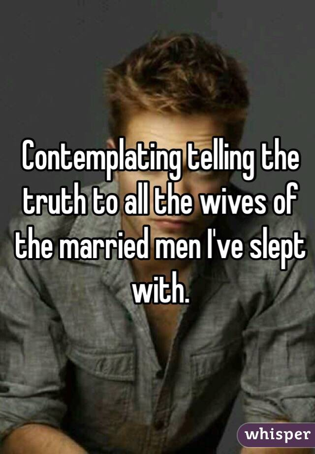 Contemplating telling the truth to all the wives of the married men I've slept with.