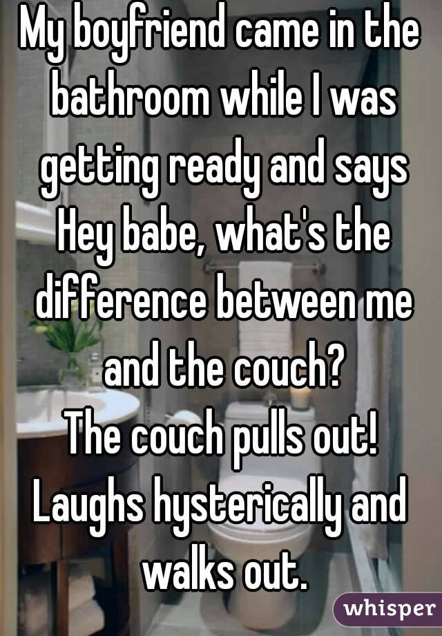 My boyfriend came in the bathroom while I was getting ready and says Hey babe, what's the difference between me and the couch? The couch pulls out! Laughs hysterically and walks out.
