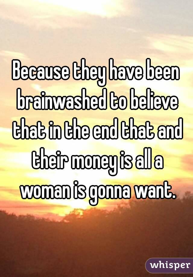 Because they have been brainwashed to believe that in the end that and their money is all a woman is gonna want.