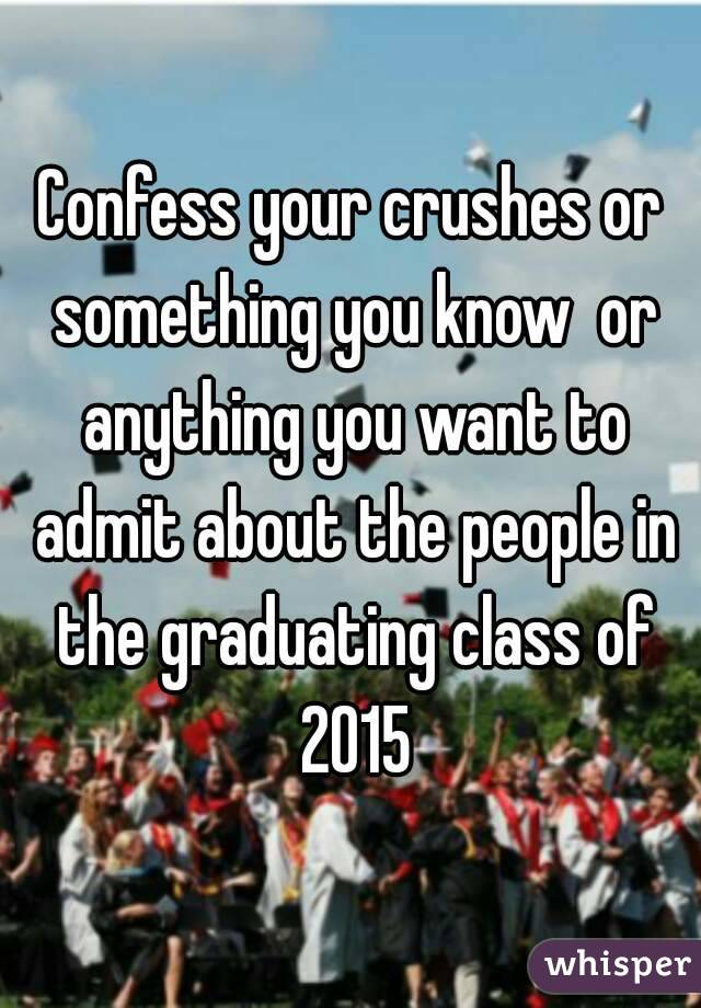 Confess your crushes or something you know  or anything you want to admit about the people in the graduating class of 2015