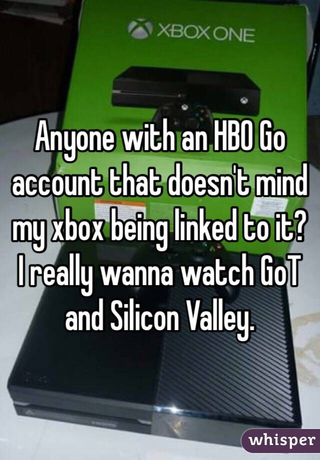 Anyone with an HBO Go account that doesn't mind my xbox being linked to it? I really wanna watch GoT and Silicon Valley.