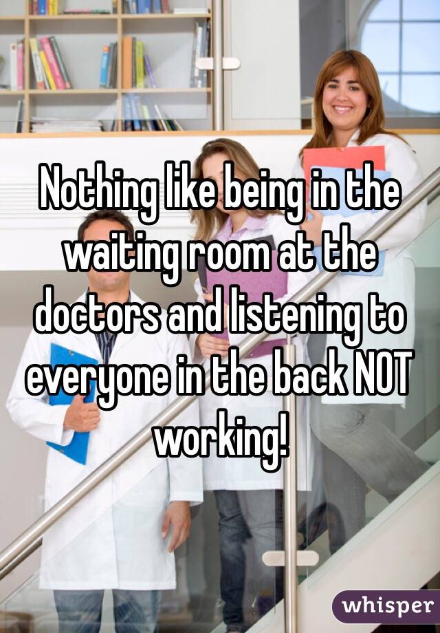 Nothing like being in the waiting room at the doctors and listening to everyone in the back NOT working!