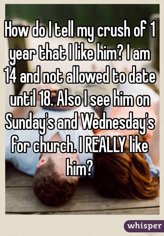 How do I tell my crush of 1 year that I like him? I am 14 and not allowed to date until 18. Also I see him on Sunday's and Wednesday's for church. I REALLY like him?