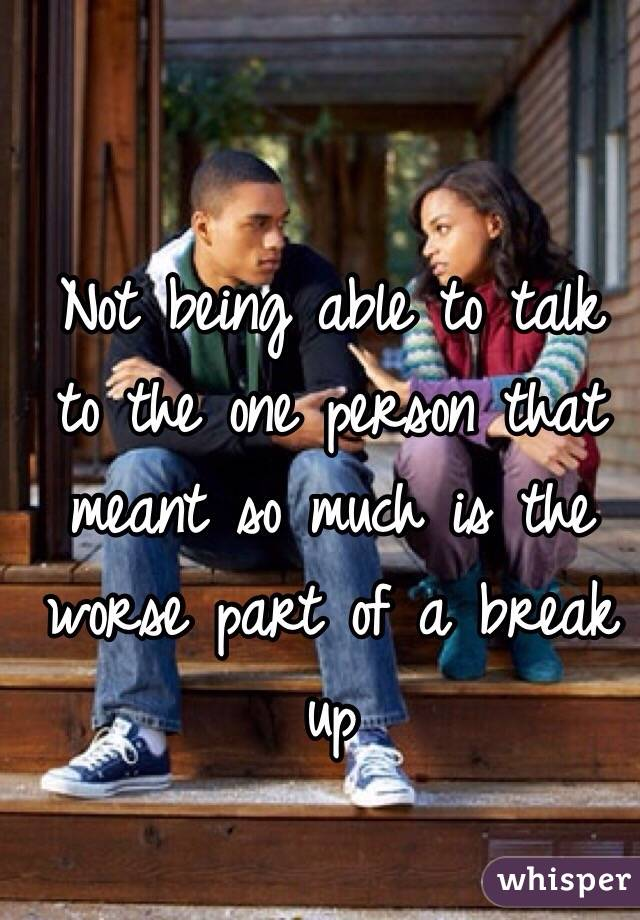 Not being able to talk to the one person that meant so much is the worse part of a break up