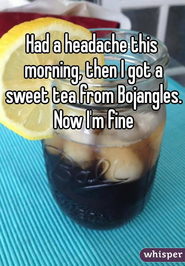 Had a headache this morning, then I got a sweet tea from Bojangles. Now I'm fine