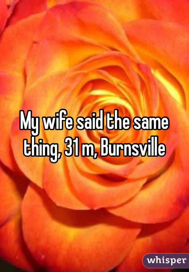 My wife said the same thing, 31 m, Burnsville