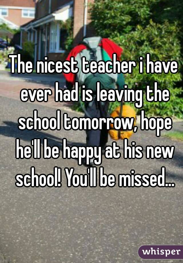 The nicest teacher i have ever had is leaving the school tomorrow, hope he'll be happy at his new school! You'll be missed...