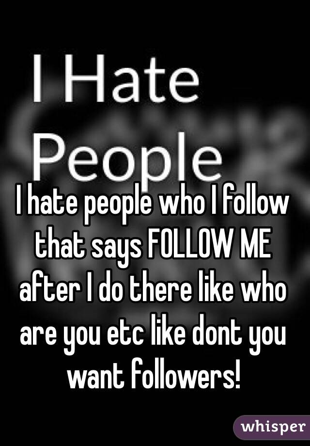 I hate people who I follow that says FOLLOW ME after I do there like who are you etc like dont you want followers!