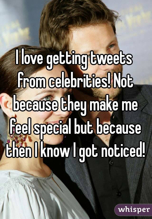 I love getting tweets from celebrities! Not because they make me feel special but because then I know I got noticed!