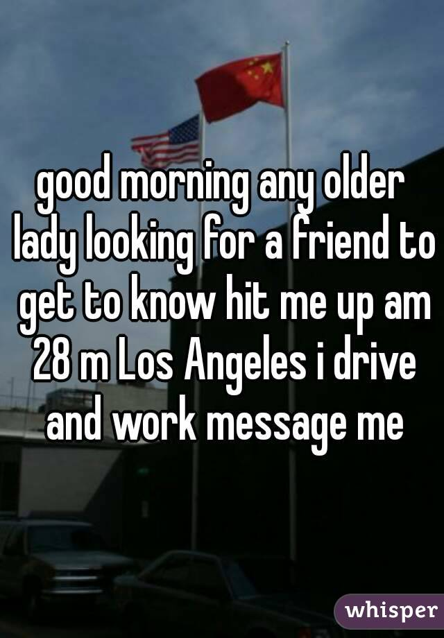 good morning any older lady looking for a friend to get to know hit me up am 28 m Los Angeles i drive and work message me