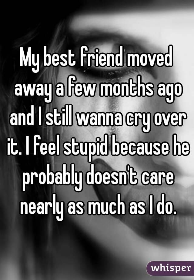 My best friend moved away a few months ago and I still wanna cry over it. I feel stupid because he probably doesn't care nearly as much as I do.