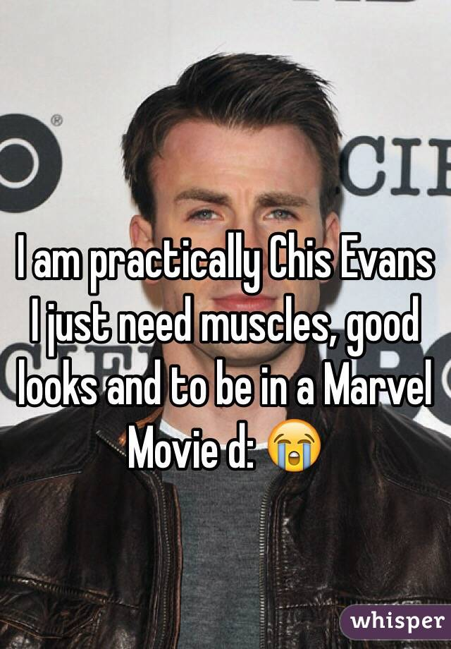 I am practically Chis Evans I just need muscles, good looks and to be in a Marvel Movie d: 😭