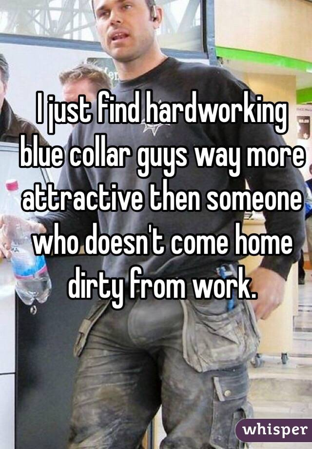 I just find hardworking blue collar guys way more attractive then someone who doesn't come home dirty from work.