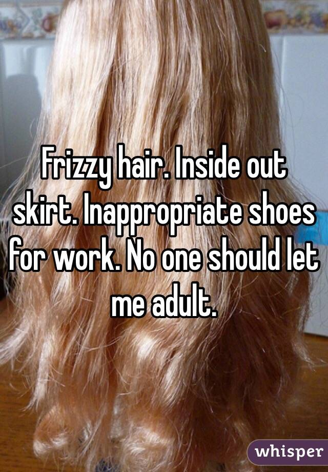 Frizzy hair. Inside out skirt. Inappropriate shoes for work. No one should let me adult.