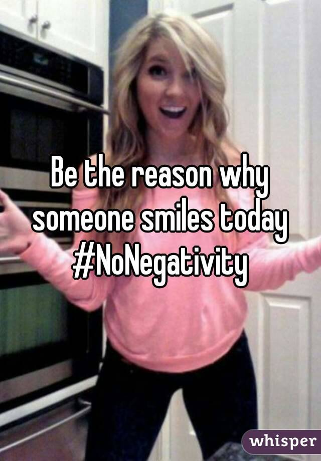 Be the reason why someone smiles today  #NoNegativity