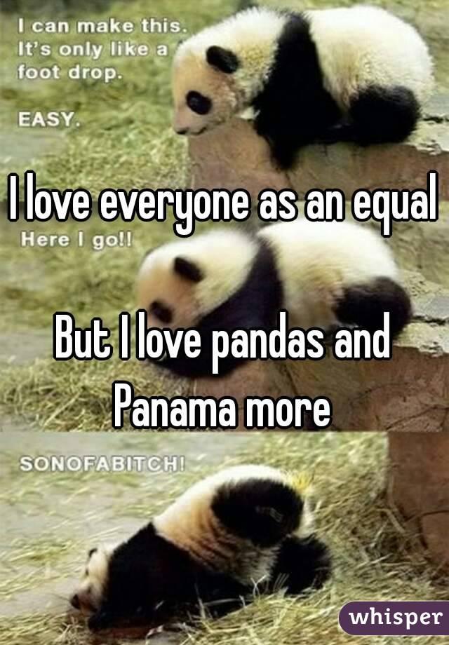 I love everyone as an equal  But I love pandas and Panama more