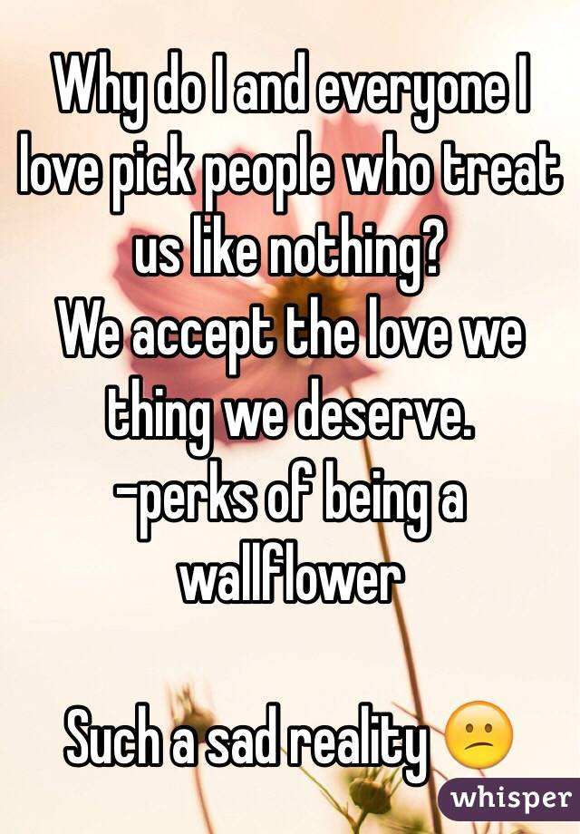 Why do I and everyone I love pick people who treat us like nothing? We accept the love we thing we deserve. -perks of being a wallflower  Such a sad reality 😕