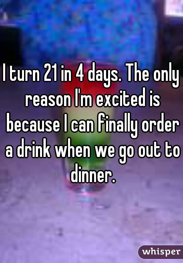 I turn 21 in 4 days. The only reason I'm excited is because I can finally order a drink when we go out to dinner.