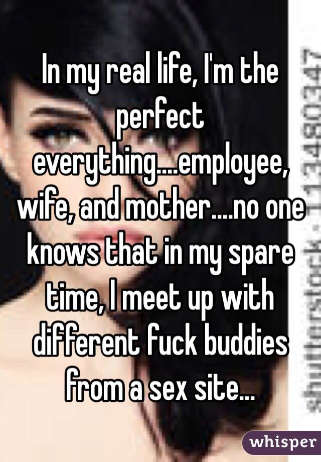 In my real life, I'm the perfect everything....employee, wife, and mother....no one knows that in my spare time, I meet up with different fuck buddies from a sex site...