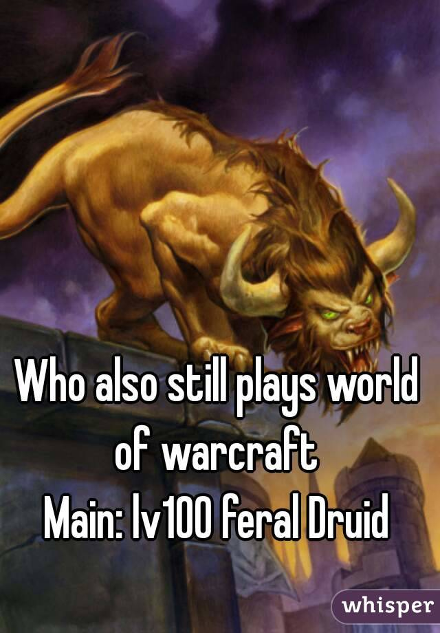 Who also still plays world of warcraft  Main: lv100 feral Druid