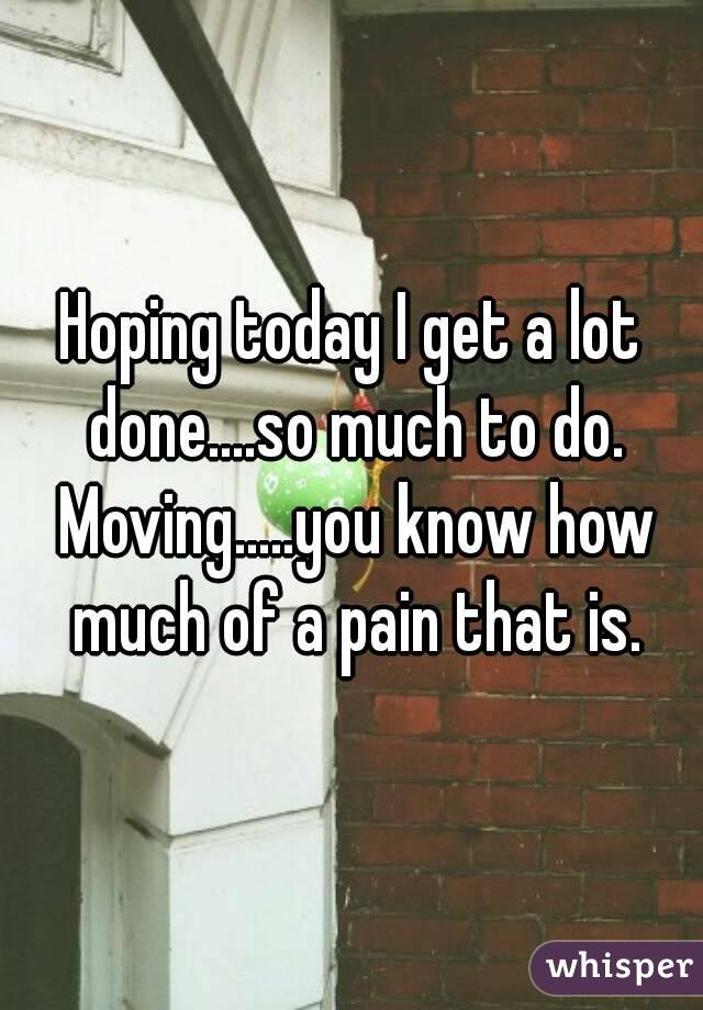 Hoping today I get a lot done....so much to do. Moving.....you know how much of a pain that is.