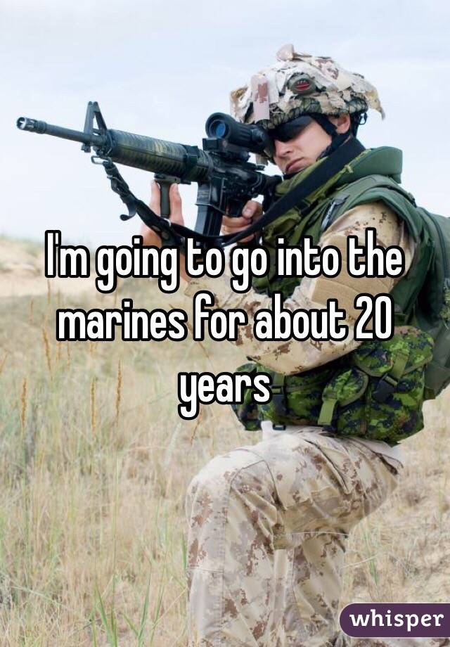 I'm going to go into the marines for about 20 years