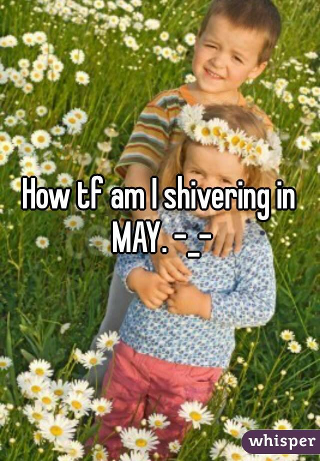 How tf am I shivering in MAY. -_-