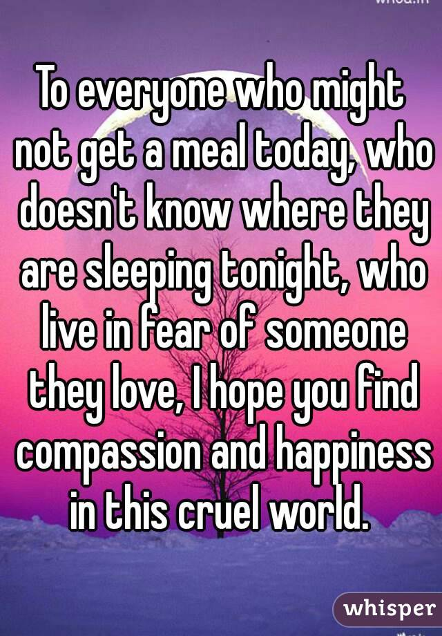 To everyone who might not get a meal today, who doesn't know where they are sleeping tonight, who live in fear of someone they love, I hope you find compassion and happiness in this cruel world.