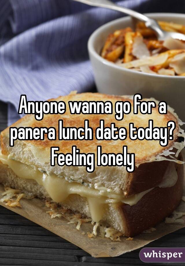 Anyone wanna go for a panera lunch date today? Feeling lonely