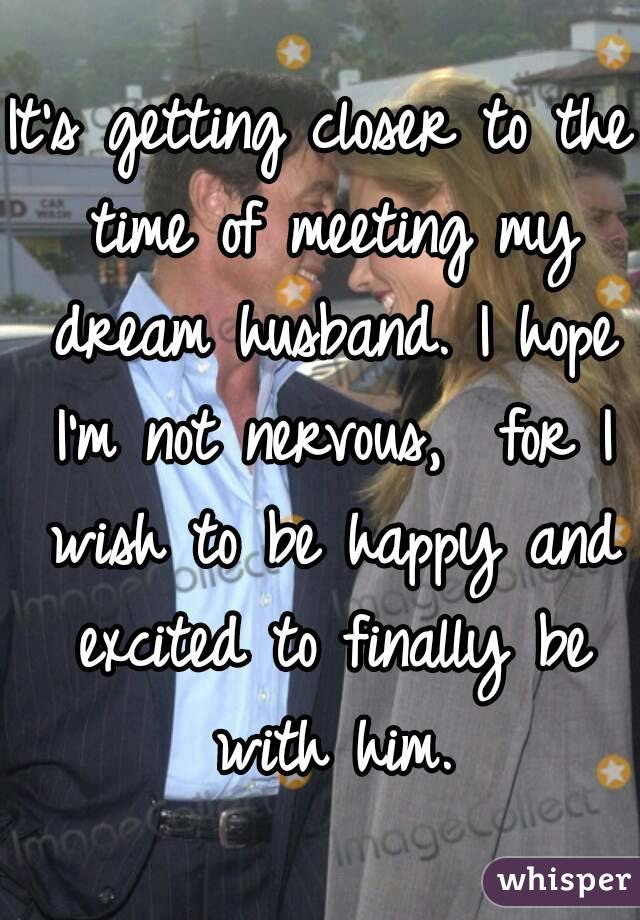 It's getting closer to the time of meeting my dream husband. I hope I'm not nervous,  for I wish to be happy and excited to finally be with him.