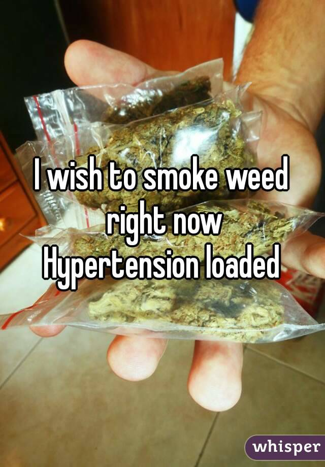 I wish to smoke weed right now Hypertension loaded