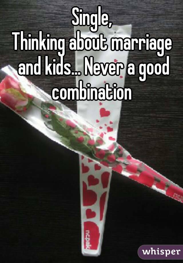 Single, Thinking about marriage and kids... Never a good combination
