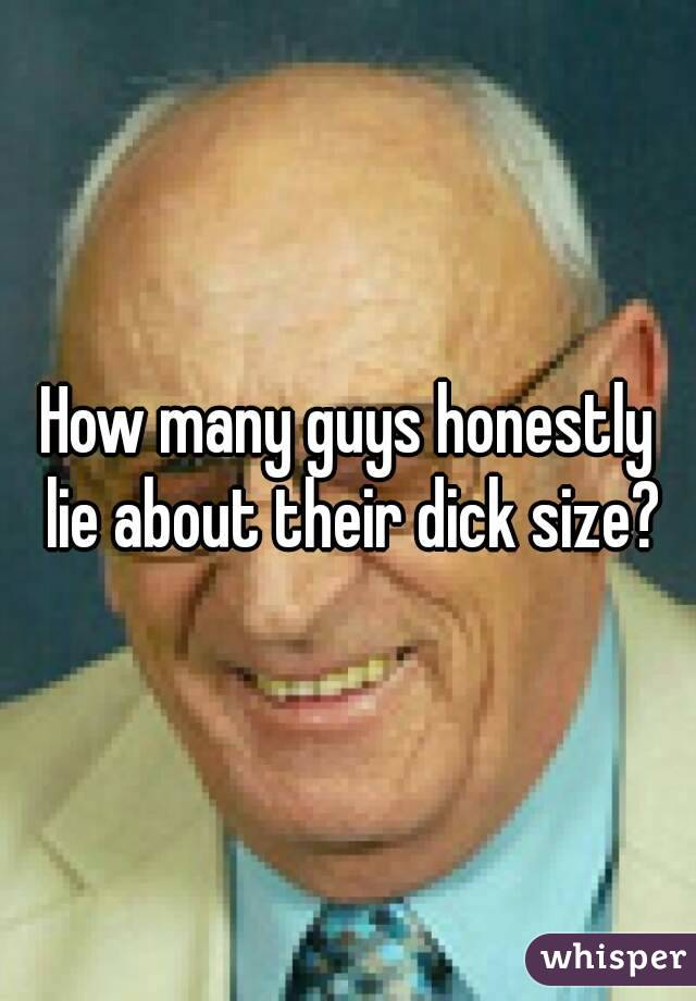 How many guys honestly lie about their dick size?