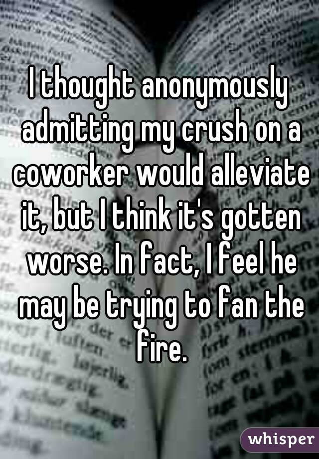 I thought anonymously admitting my crush on a coworker would alleviate it, but I think it's gotten worse. In fact, I feel he may be trying to fan the fire.