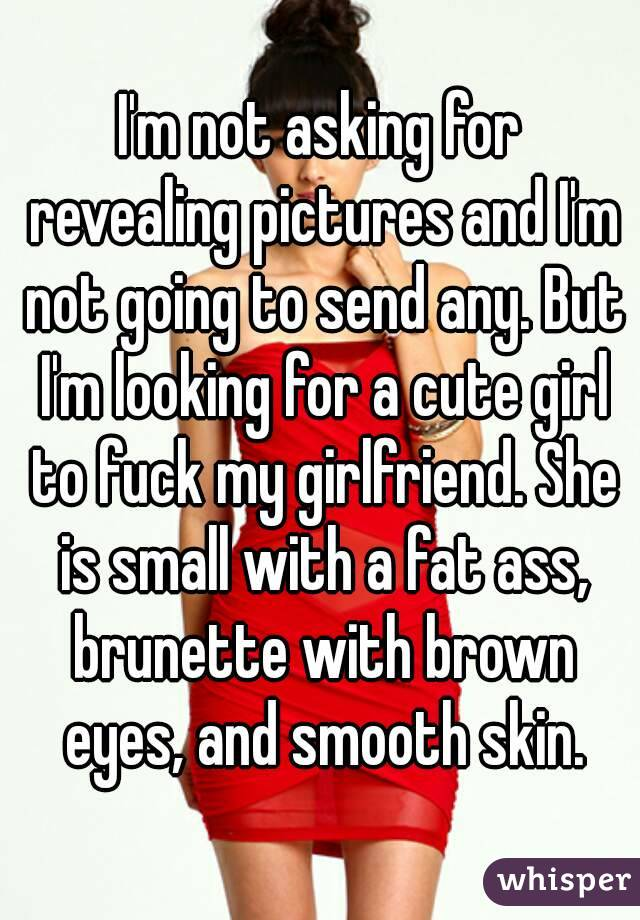 I'm not asking for revealing pictures and I'm not going to send any. But I'm looking for a cute girl to fuck my girlfriend. She is small with a fat ass, brunette with brown eyes, and smooth skin.