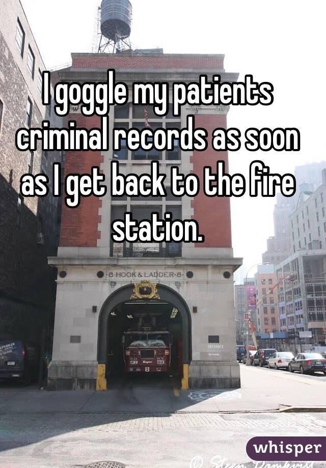 I goggle my patients criminal records as soon as I get back to the fire station.