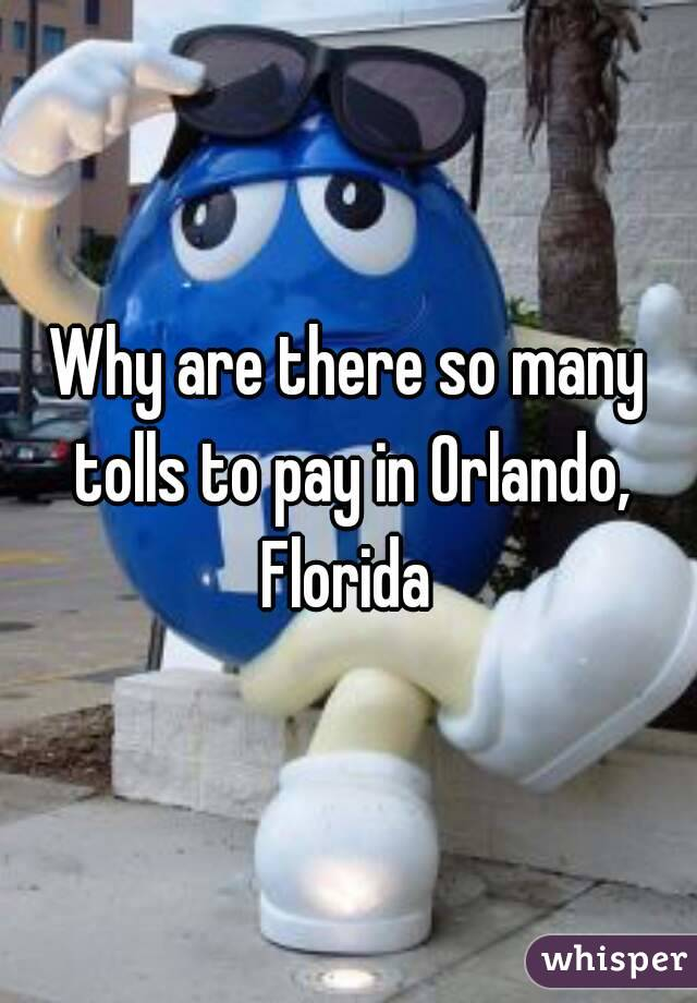 Why are there so many tolls to pay in Orlando, Florida