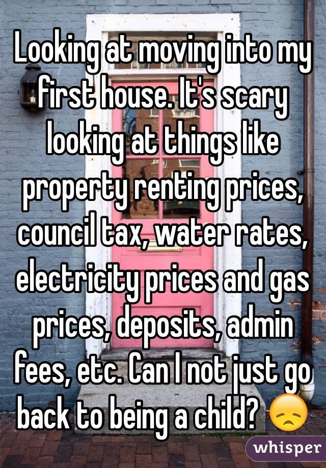 Looking at moving into my first house. It's scary looking at things like property renting prices, council tax, water rates, electricity prices and gas prices, deposits, admin fees, etc. Can I not just go back to being a child? 😞