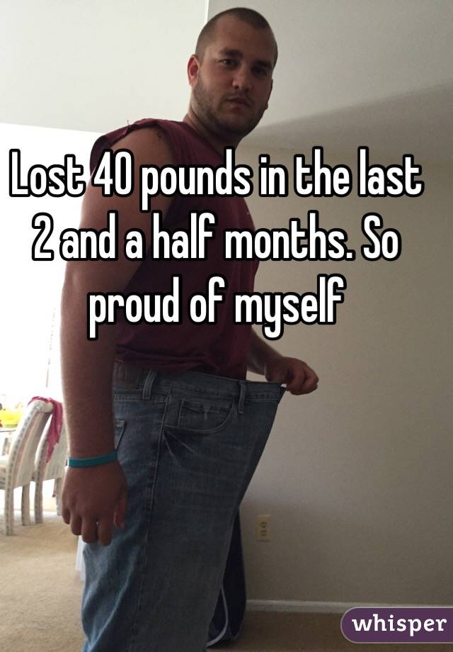 Lost 40 pounds in the last 2 and a half months. So proud of myself