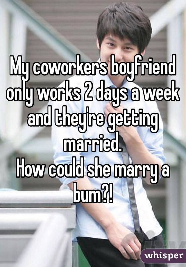 My coworkers boyfriend only works 2 days a week and they're getting married.  How could she marry a bum?!