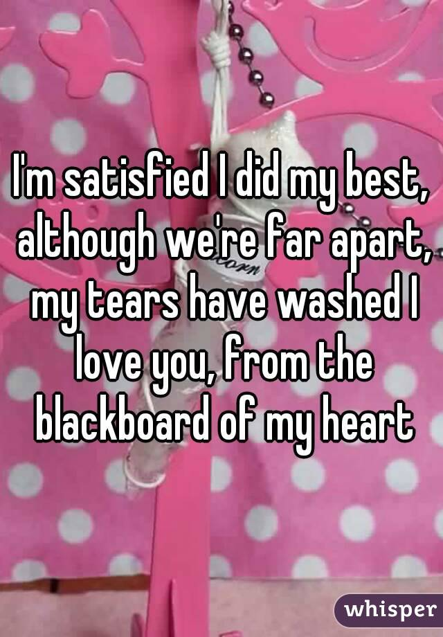 I'm satisfied I did my best, although we're far apart, my tears have washed I love you, from the blackboard of my heart