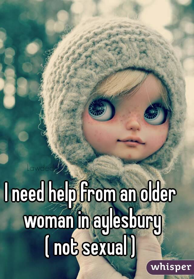 I need help from an older woman in aylesbury ( not sexual )