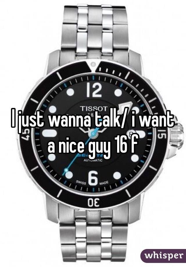 I just wanna talk/ i want  a nice guy 16 f