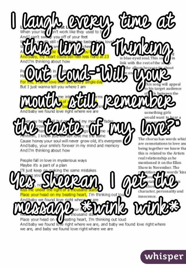 """I laugh every time at this line in Thinking Out Loud-""""Will your mouth still remember the taste of my love?""""  Yes Sheeran, I get the message *wink wink*"""