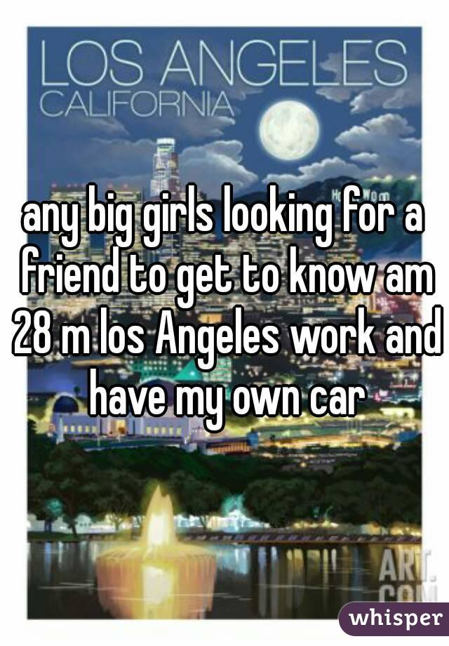 any big girls looking for a friend to get to know am 28 m los Angeles work and have my own car