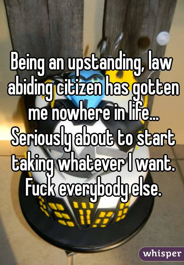 Being an upstanding, law abiding citizen has gotten me nowhere in life... Seriously about to start taking whatever I want. Fuck everybody else.