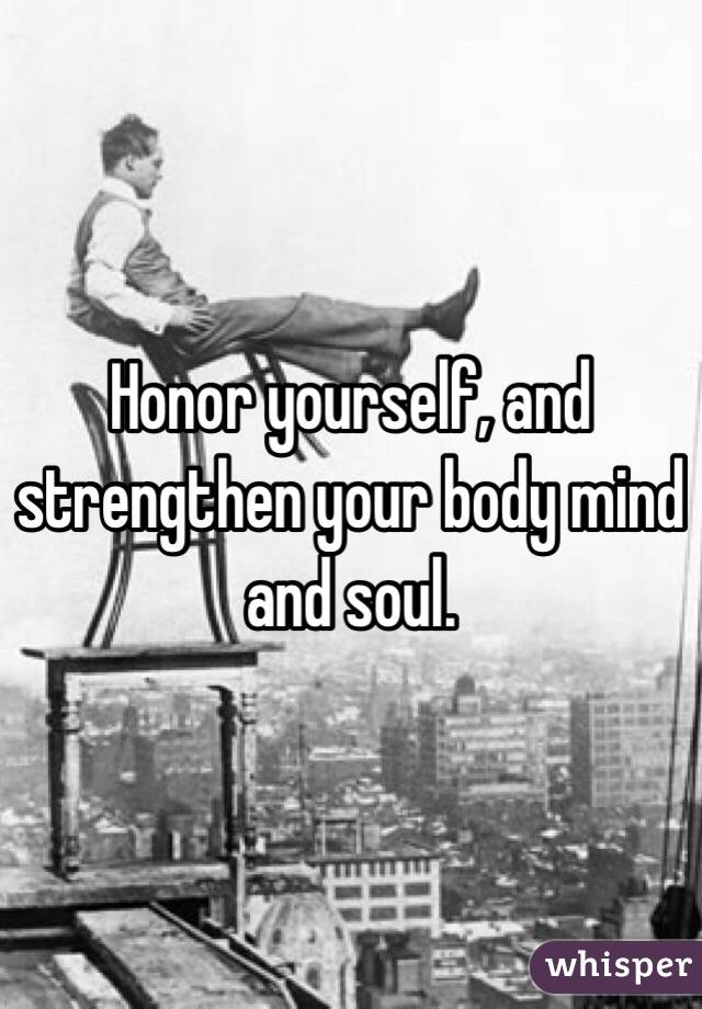 Honor yourself, and strengthen your body mind and soul.
