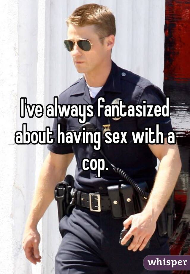 I've always fantasized about having sex with a cop.